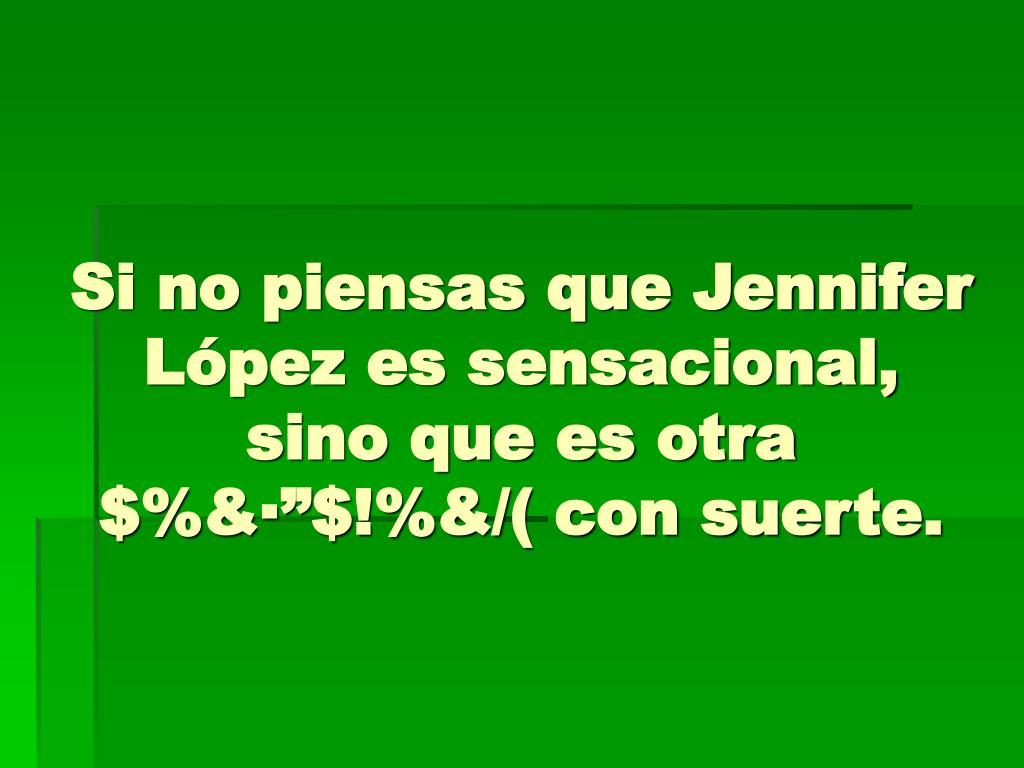 """Si no piensas que Jennifer López es sensacional, sino que es otra $%&·""""$!%&/( con suerte."""