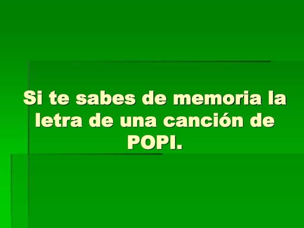 Si te sabes de memoria la letra de una canción de POPI.