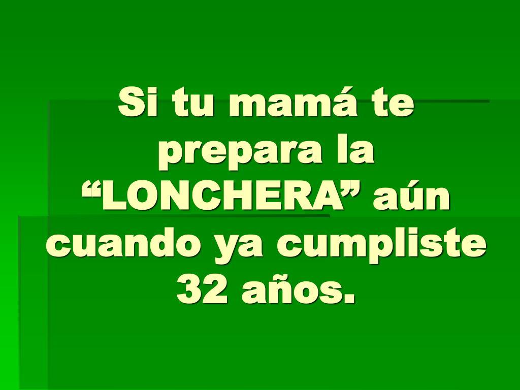 """Si tu mamá te prepara la """"LONCHERA"""" aún cuando ya cumpliste 32 años."""