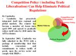 competition policy including trade liberalisation can help eliminate political regulations