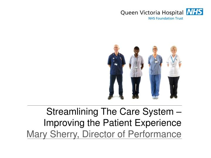 Streamlining the care system improving the patient experience mary sherry director of performance