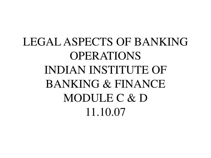 legal aspects of banking operations indian institute of banking finance module c d 11 10 07 n.