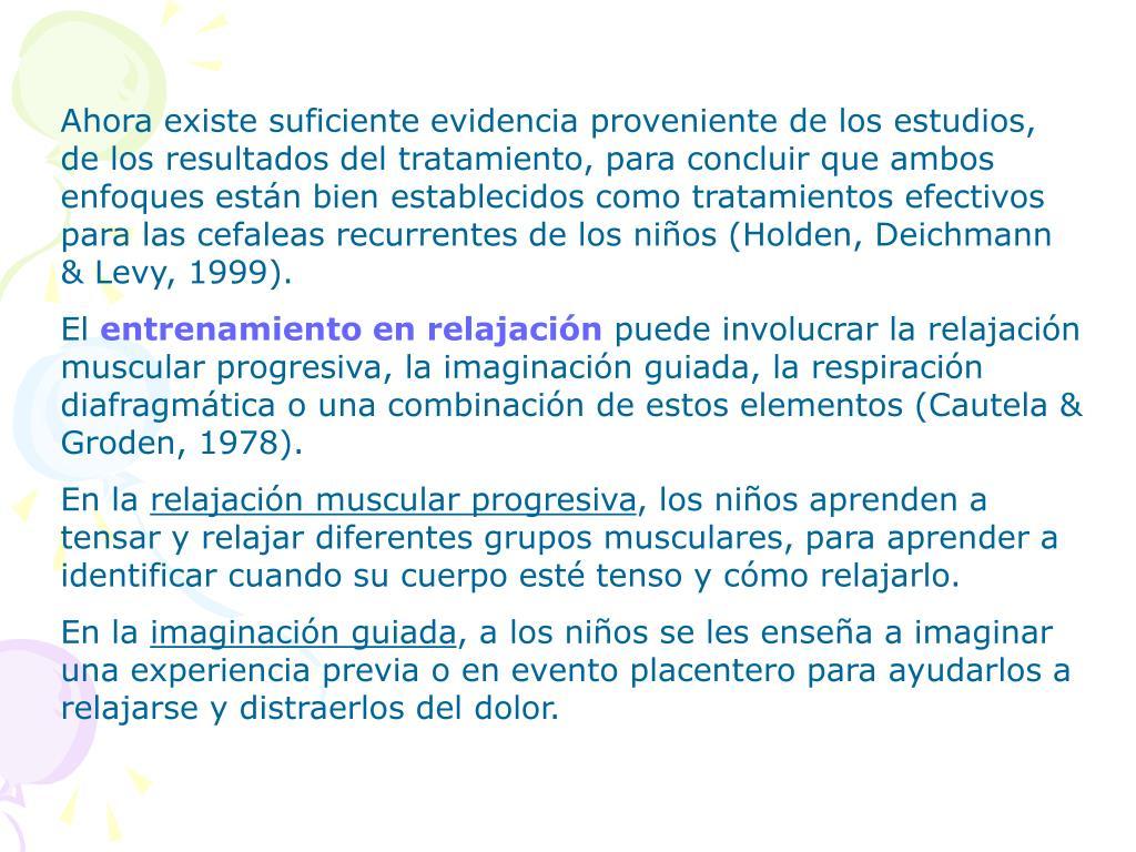 Ahora existe suficiente evidencia proveniente de los estudios, de los resultados del tratamiento, para concluir que ambos enfoques están bien establecidos como tratamientos efectivos para las cefaleas recurrentes de los niños (Holden, Deichmann & Levy, 1999).