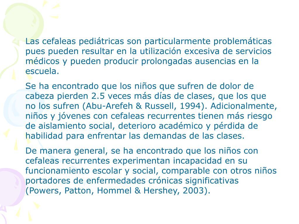 Las cefaleas pediátricas son particularmente problemáticas pues pueden resultar en la utilización excesiva de servicios médicos y pueden producir prolongadas ausencias en la escuela.