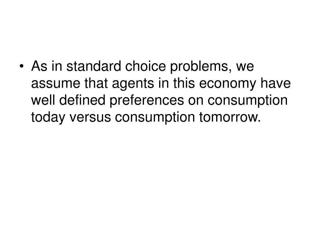 As in standard choice problems, we assume that agents in this economy have well defined preferences on consumption today versus consumption tomorrow.