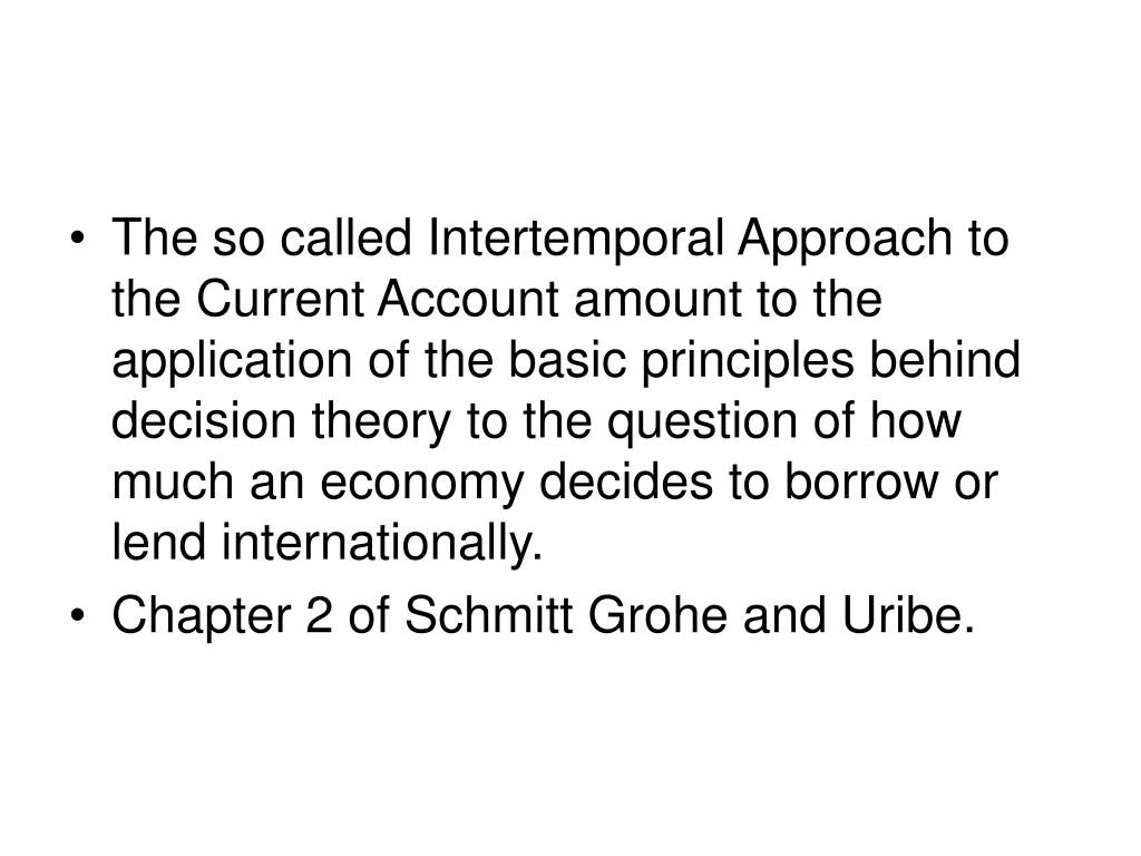 The so called Intertemporal Approach to the Current Account amount to the application of the basic principles behind decision theory to the question of how much an economy decides to borrow or lend internationally.
