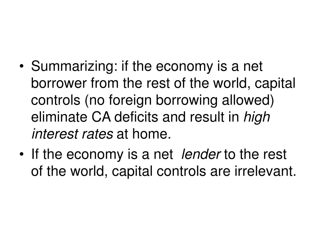 Summarizing: if the economy is a net borrower from the rest of the world, capital controls (no foreign borrowing allowed) eliminate CA deficits and result in