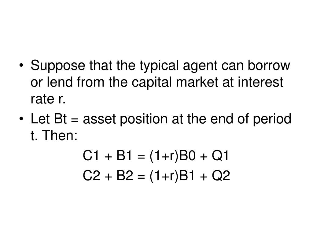 Suppose that the typical agent can borrow or lend from the capital market at interest rate r.