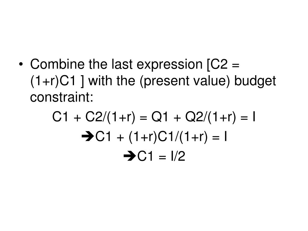 Combine the last expression [C2 = (1+r)C1 ] with the (present value) budget constraint: