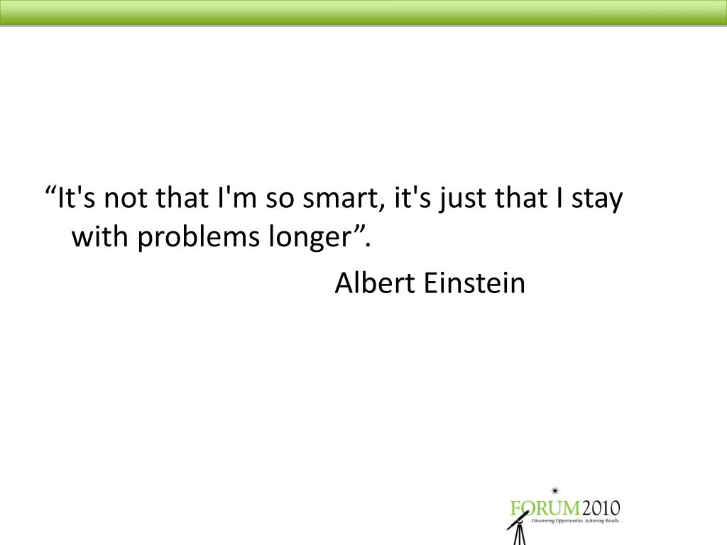 """It's not that I'm so smart, it's just that I stay with problems longer""."