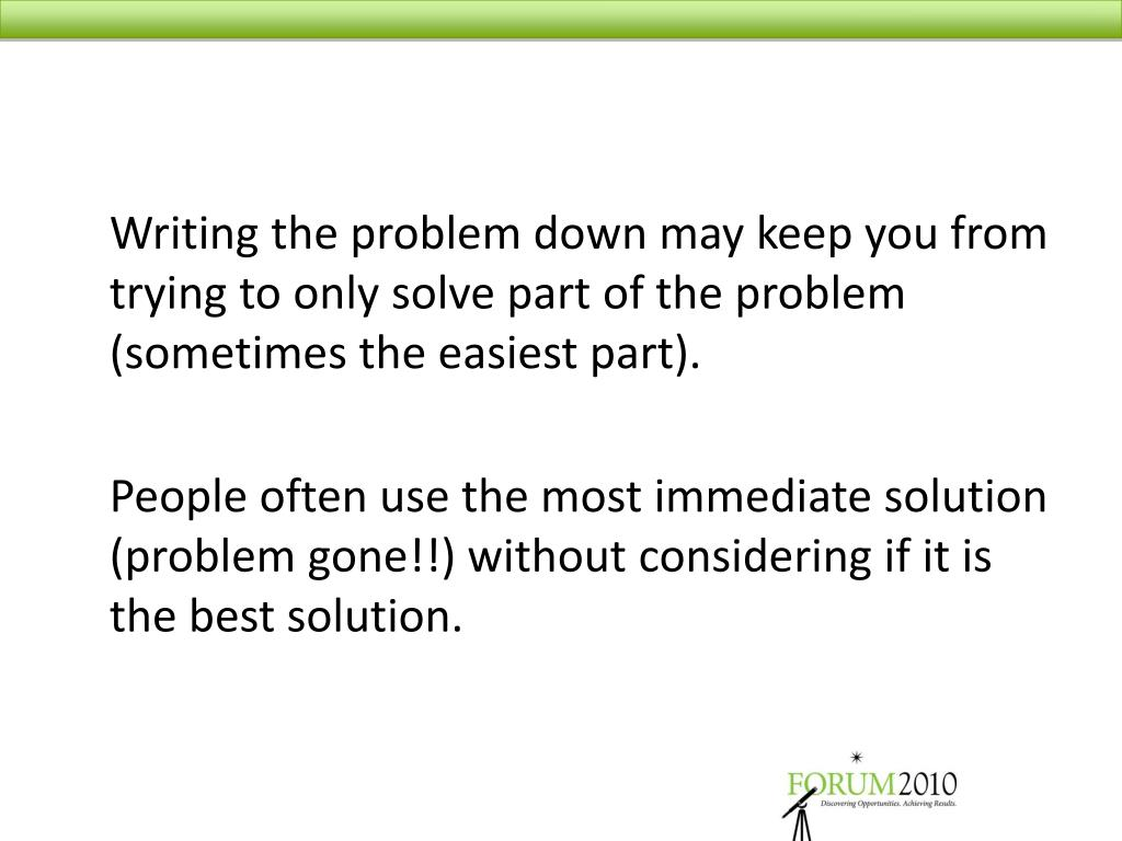 Writing the problem down may keep you from trying to only solve part of the problem (sometimes the easiest part).