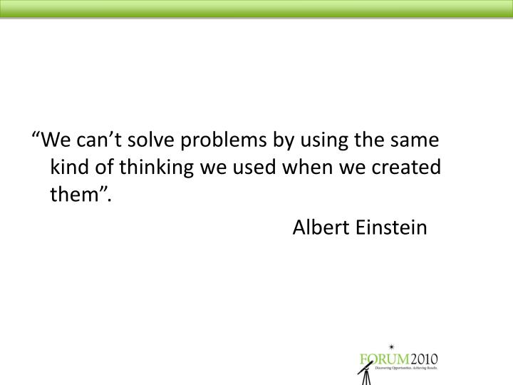 """We can't solve problems by using the same kind of thinking we used when we created them"".				..."