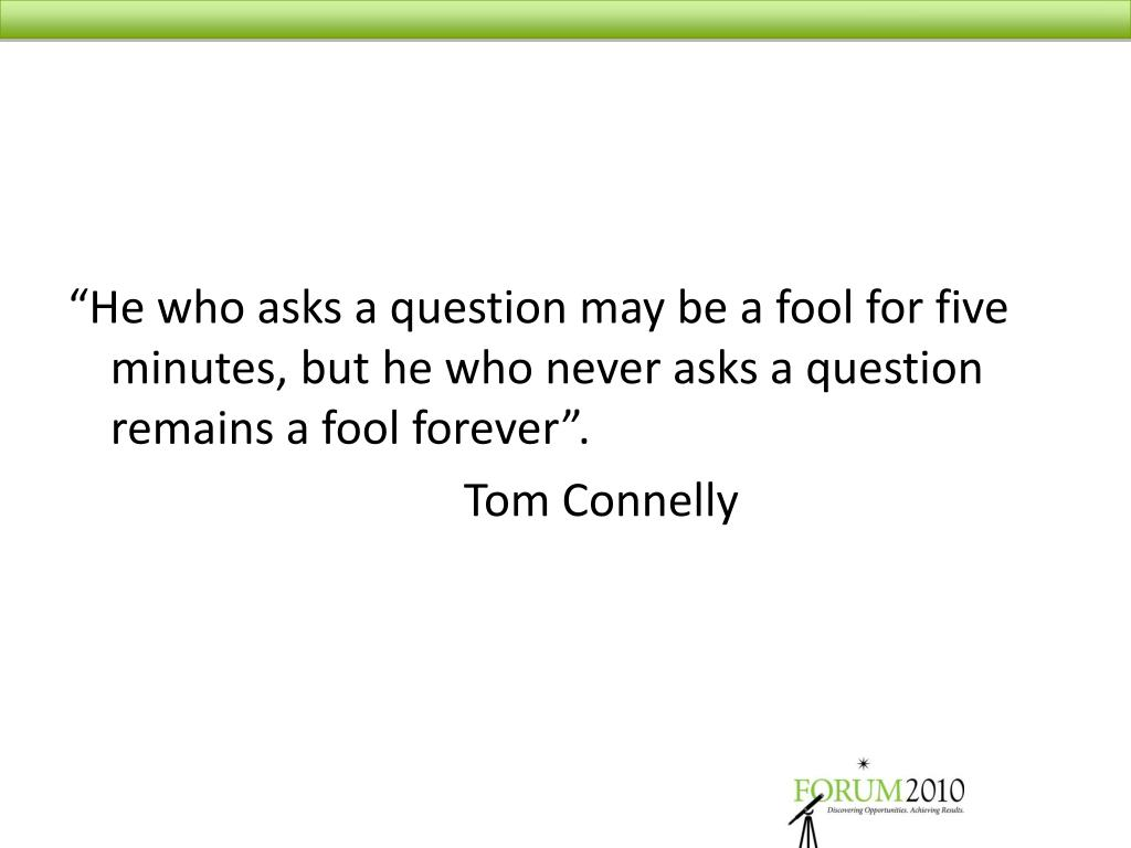 """He who asks a question may be a fool for five minutes, but he who never asks a question remains a fool forever""."