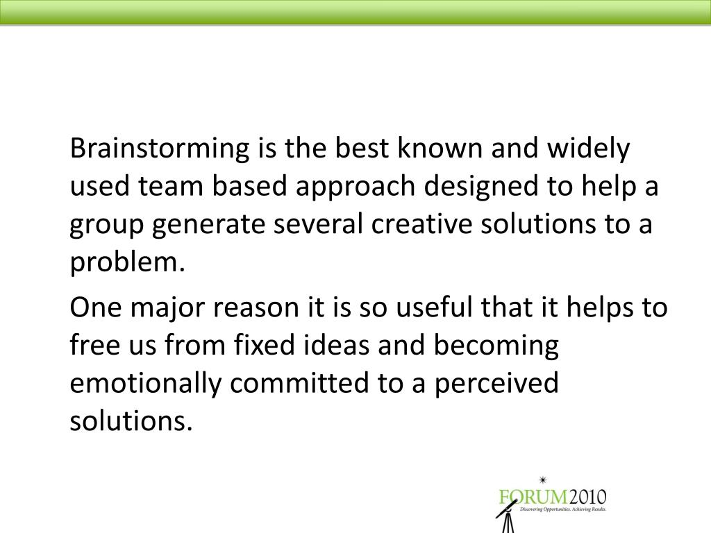 Brainstorming is the best known and widely used team based approach designed to help a group generate several creative solutions to a problem.