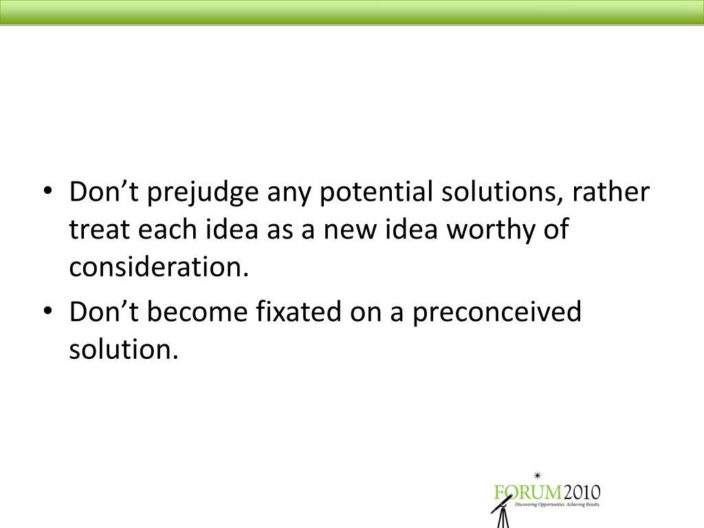 Don't prejudge any potential solutions, rather treat each idea as a new idea worthy of consideration.