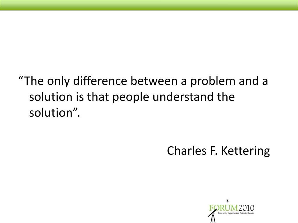 """The only difference between a problem and a solution is that people understand the solution""."