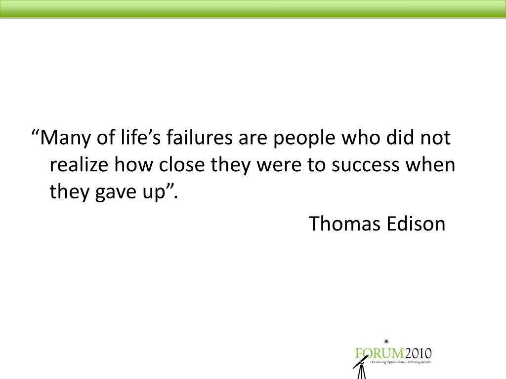 """Many of life's failures are people who did not realize how close they were to success when they gave up""."