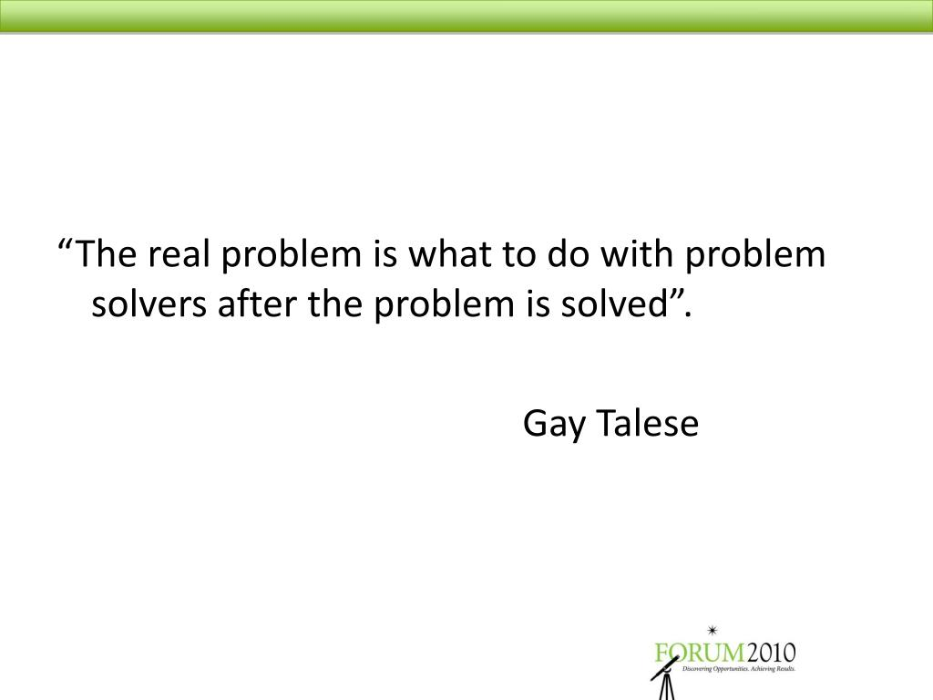 """The real problem is what to do with problem solvers after the problem is solved""."