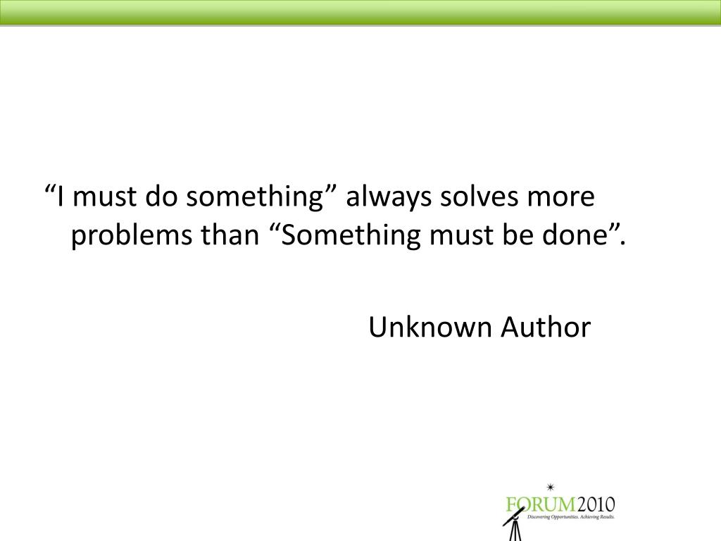 """I must do something"" always solves more problems than ""Something must be done""."