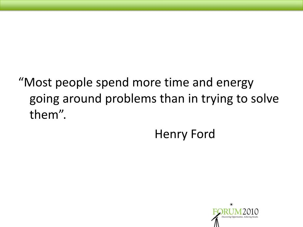 """Most people spend more time and energy going around problems than in trying to solve them""."