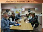 food works well with staff too