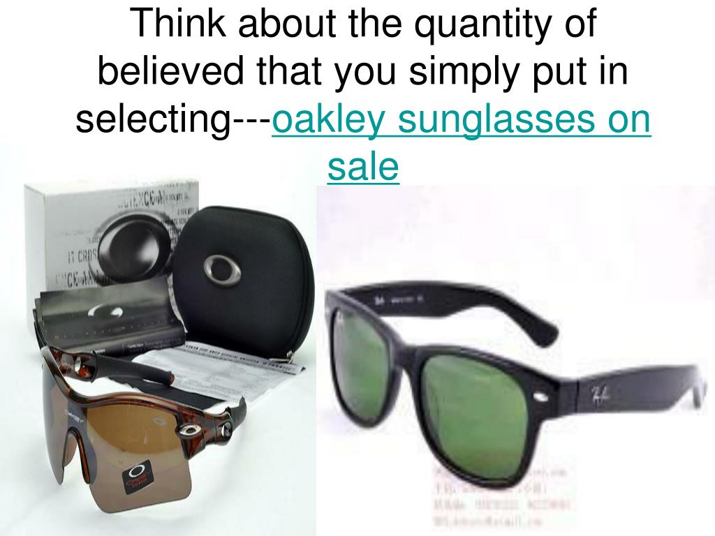 think about the quantity of believed that you simply put in selecting oakley sunglasses on sale
