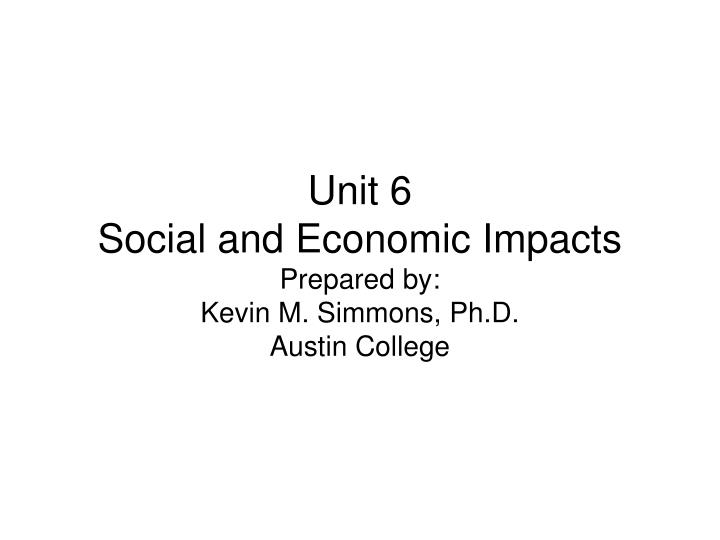 Unit 6 social and economic impacts prepared by kevin m simmons ph d austin college