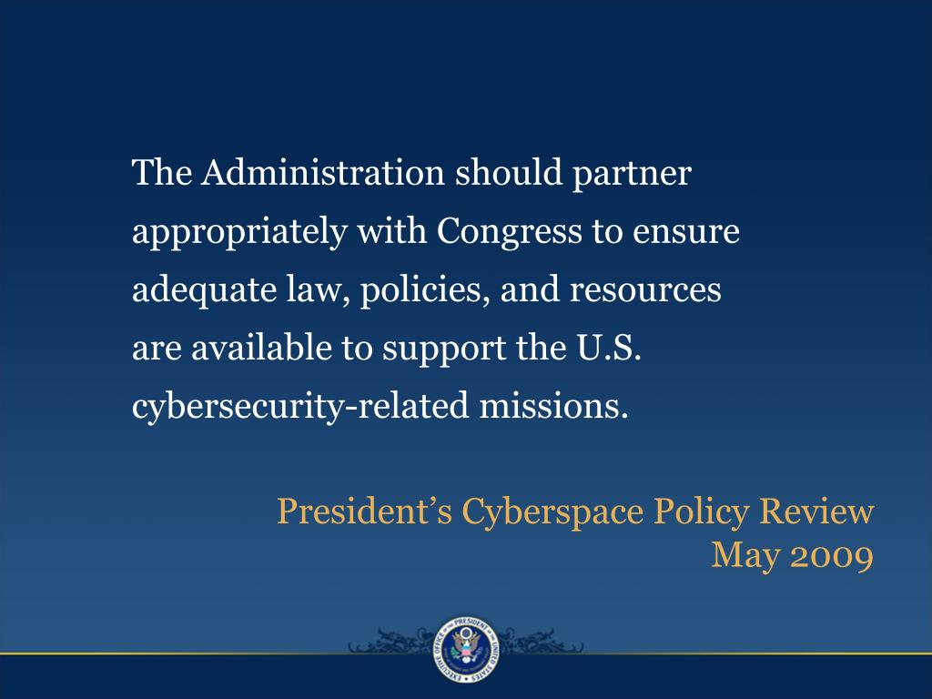 The Administration should partner appropriately with Congress to ensure adequate law, policies, and resources are available to support the U.S. cybersecurity-related missions.