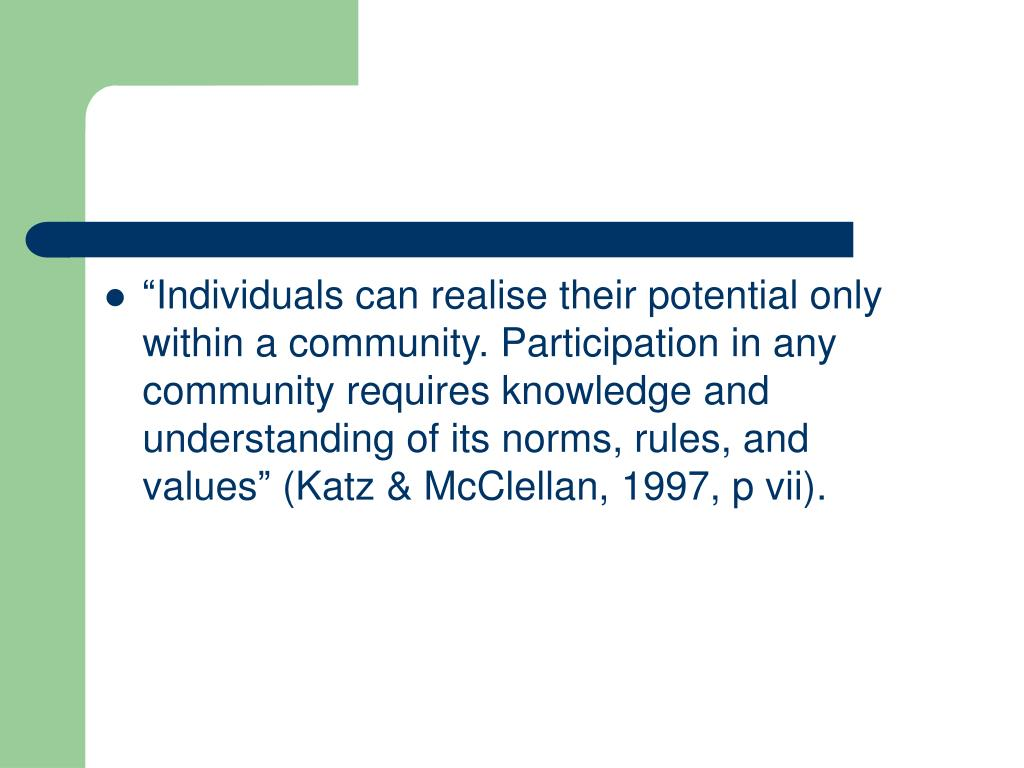 """""""Individuals can realise their potential only within a community. Participation in any community requires knowledge and understanding of its norms, rules, and values"""" (Katz & McClellan, 1997, p vii)."""