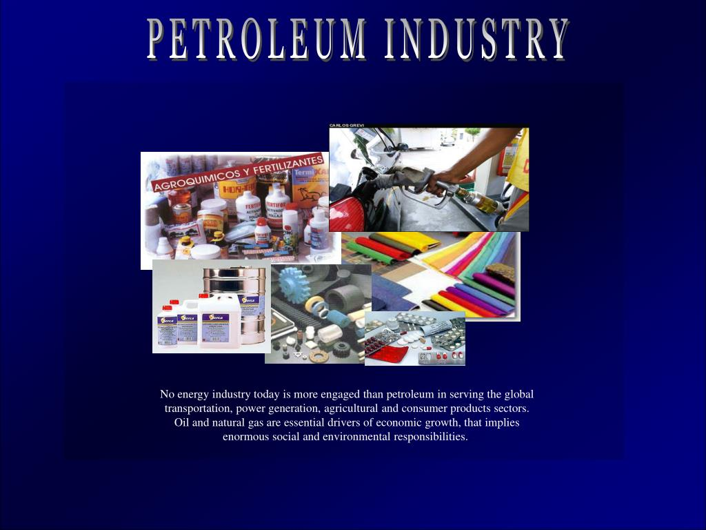 No energy industry today is more engaged than petroleum in serving the global transportation, power generation, agricultural and consumer products sectors.  Oil and natural gas are essential drivers of economic growth, that implies enormous social and environmental responsibilities.