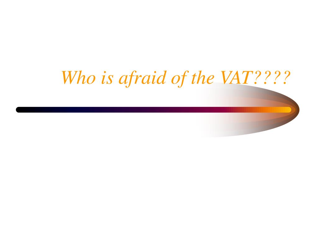 Who is afraid of the VAT????