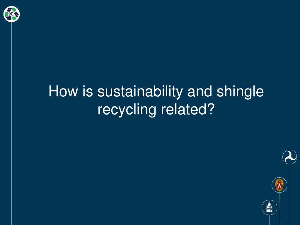How is sustainability and shingle recycling related?