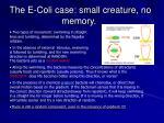 the e coli case small creature no memory