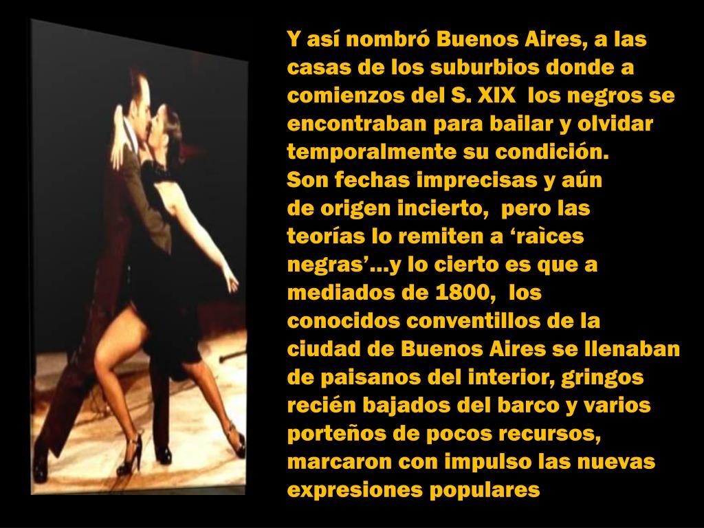 Y así nombró Buenos Aires, a las casas de los suburbios donde a comienzos del S. XIX  los negros se  encontraban para bailar y olvidar temporalmente su condición.