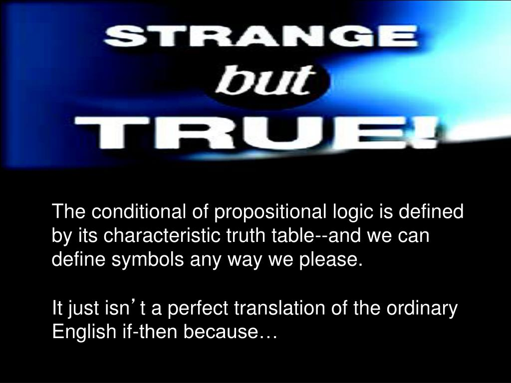 The conditional of propositional logic is defined by its characteristic truth table--and we can define symbols any way we please.