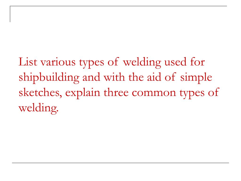 List various types of welding used for shipbuilding and with the aid of simple sketches, explain three common types of welding.