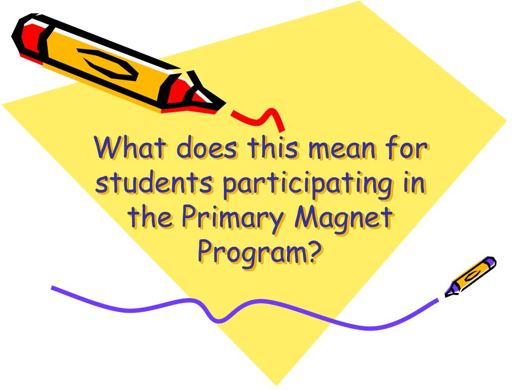 What does this mean for students participating in the Primary Magnet Program?