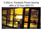5 30a m fantastic floors leaving after a 12 hour shift