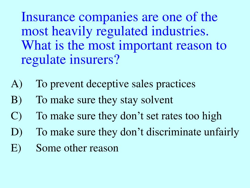 Insurance companies are one of the most heavily regulated industries.  What is the most important reason to regulate insurers?