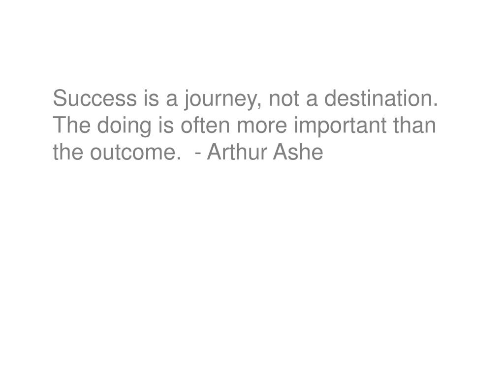 Success is a journey, not a destination.  The doing is often more important than the outcome.  - Arthur Ashe