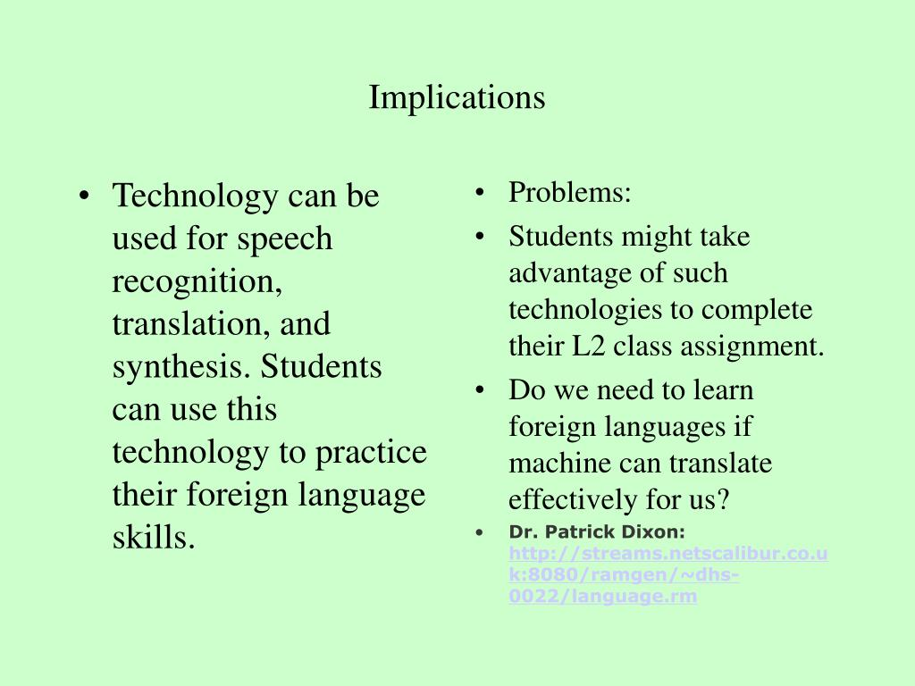 Technology can be used for speech recognition, translation, and synthesis. Students can use this technology to practice their foreign language skills.