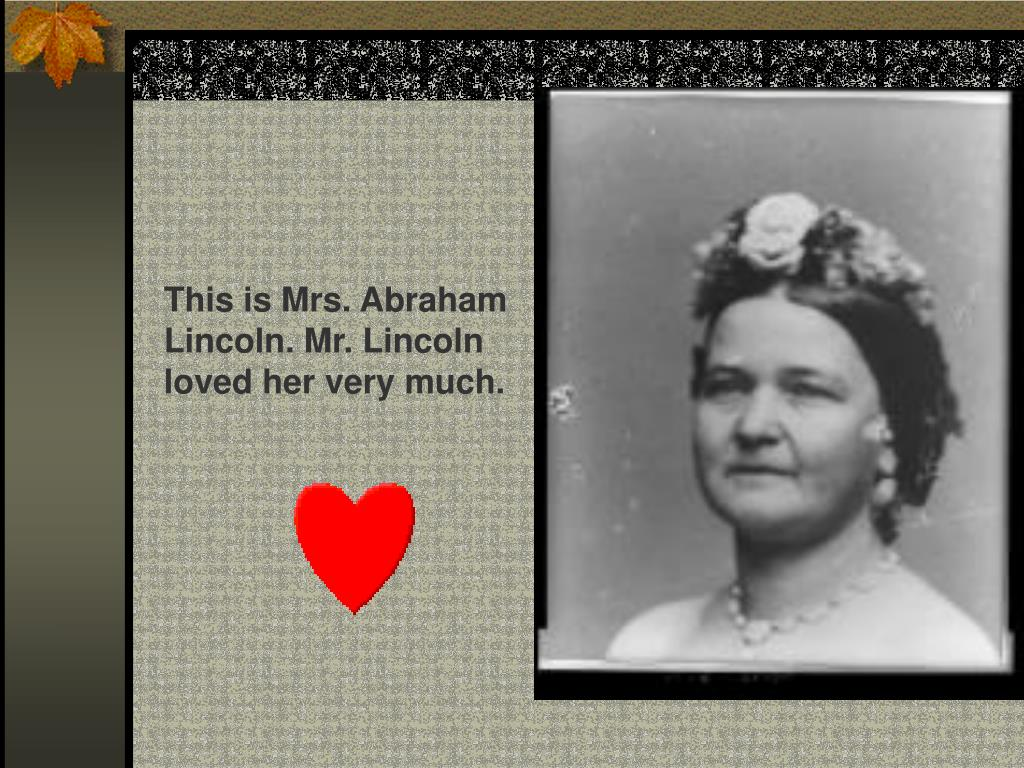 This is Mrs. Abraham Lincoln. Mr. Lincoln loved her very much.
