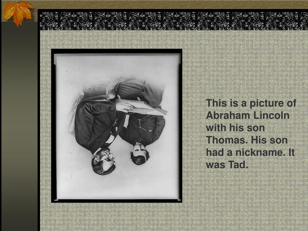 This is a picture of Abraham Lincoln with his son Thomas. His son had a nickname. It was Tad.