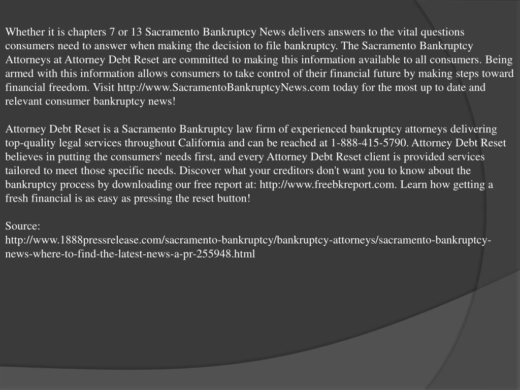 Whether it is chapters 7 or 13 Sacramento Bankruptcy News delivers answers to the vital questions consumers need to answer when making the decision to file bankruptcy. The Sacramento Bankruptcy Attorneys at Attorney Debt Reset are committed to making this information available to all consumers. Being armed with this information allows consumers to take control of their financial future by making steps toward financial freedom. Visit http://www.SacramentoBankruptcyNews.com today for the most up to date and relevant consumer bankruptcy news!