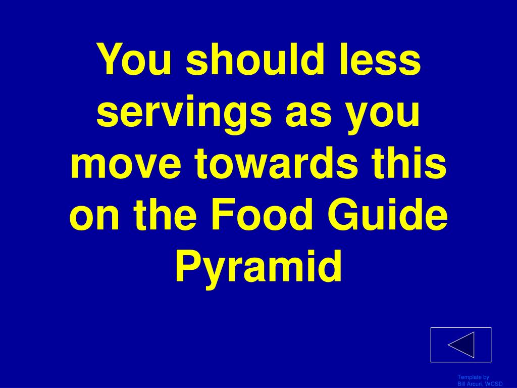You should less servings as you move towards this on the Food Guide Pyramid