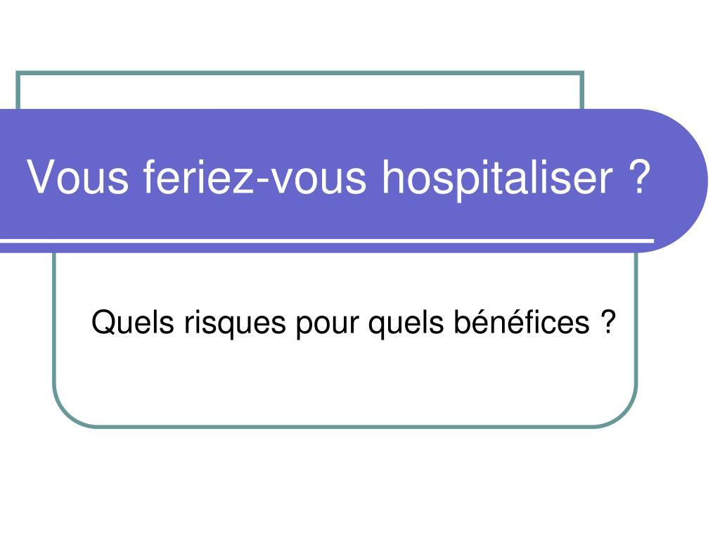 Vous feriez-vous hospitaliser ?