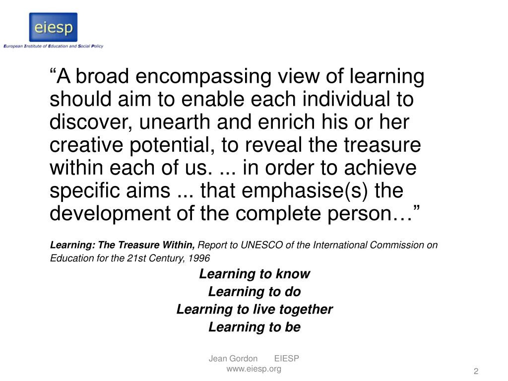 """""""A broad encompassing view of learning should aim to enable each individual to discover, unearth and enrich his or her creative potential, to reveal the treasure within each of us. ... in order to achieve specific aims ... that emphasise(s) the development of the complete person…"""""""