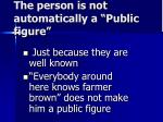 the person is not automatically a public figure