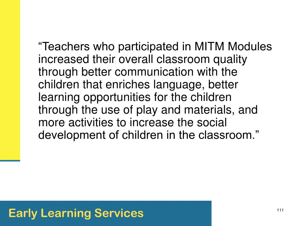 """""""Teachers who participated in MITM Modules increased their overall classroom quality through better communication with the children that enriches language, better learning opportunities for the children through the use of play and materials, and more activities to increase the social development of children in the classroom."""""""