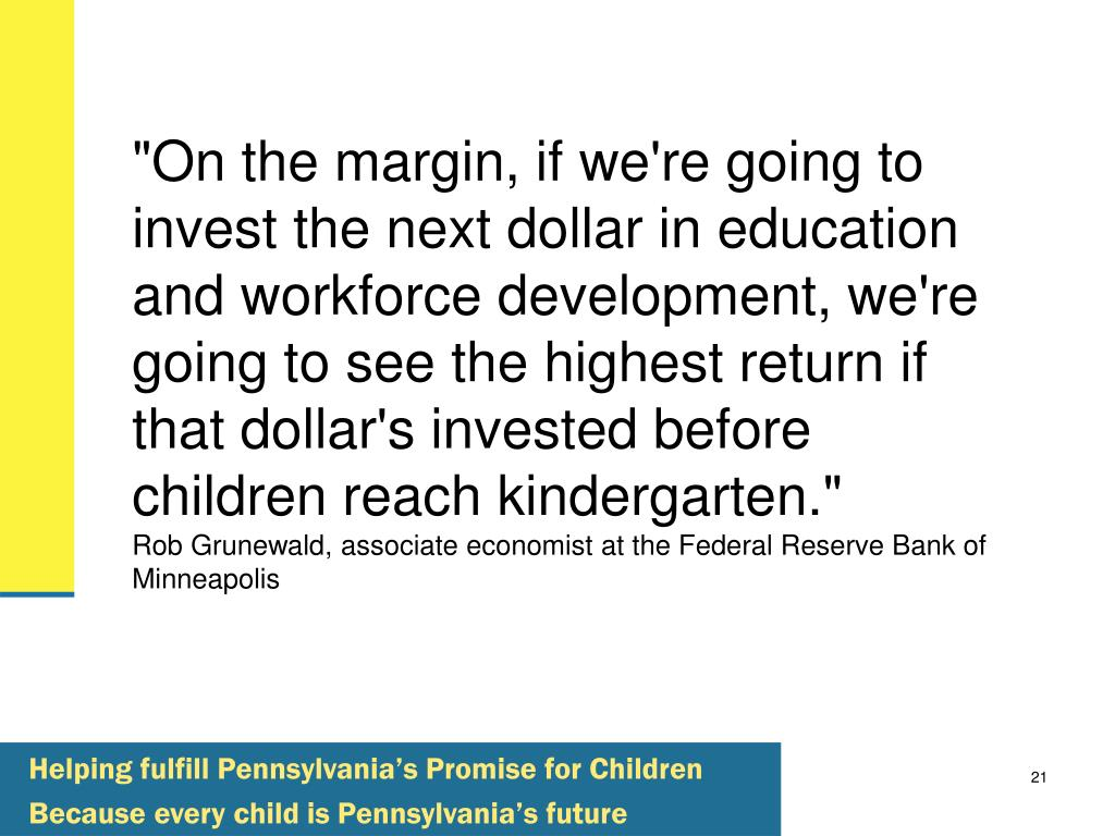 """""""On the margin, if we're going to invest the next dollar in education and workforce development, we're going to see the highest return if that dollar's invested before children reach kindergarten."""""""